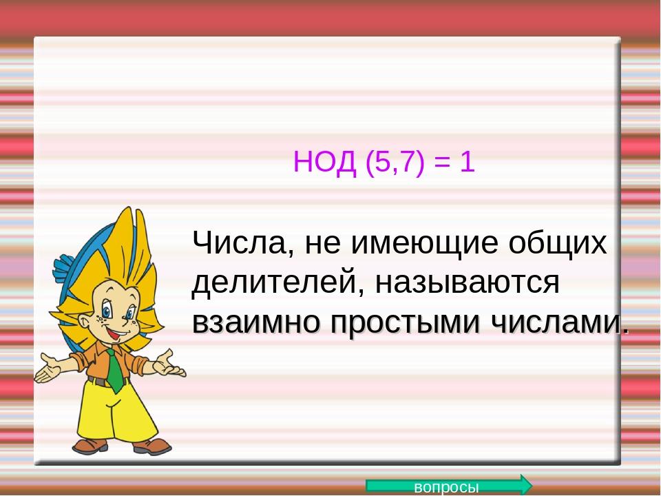 НОД (5,7) = 1 Числа, не имеющие общих делителей, называются взаимно простыми...