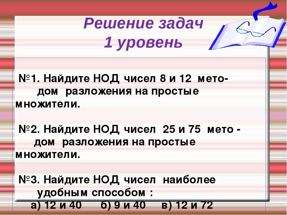 Решение задач 1 уровень №1. Найдите НОД чисел 8 и 12 мето- дом разложения на...