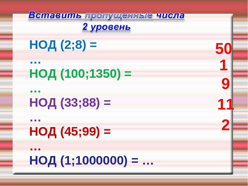 НОД (2;8) = … НОД (100;1350) = … НОД (33;88) = … НОД (45;99) = … НОД (1;10000...