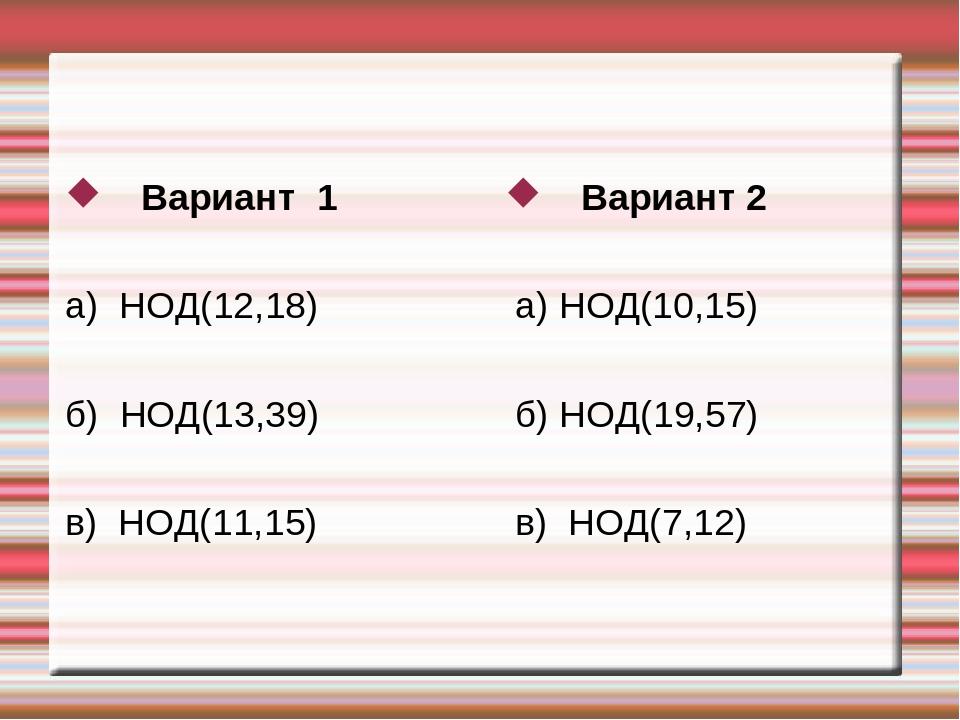 Вариант 1 а) НОД(12,18) б) НОД(13,39) в) НОД(11,15) Вариант 2 а) НОД(10,15) б...