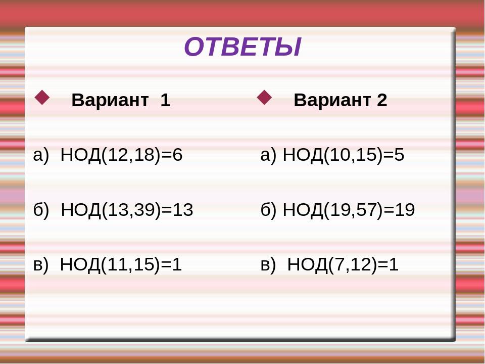ОТВЕТЫ Вариант 1 а) НОД(12,18)=6 б) НОД(13,39)=13 в) НОД(11,15)=1 Вариант 2 а...