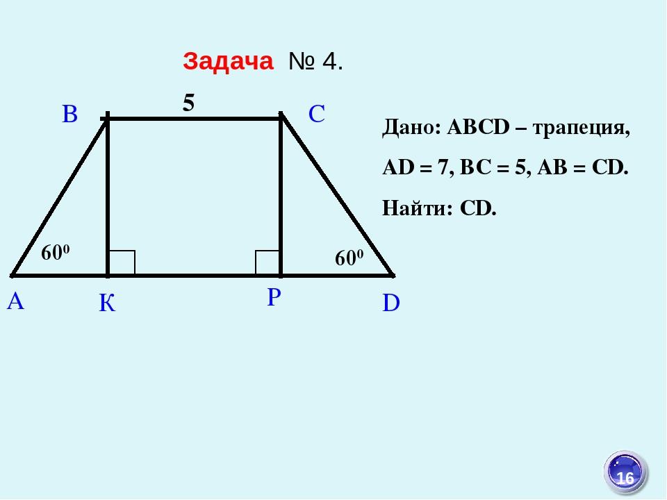 Дано: ABCD – трапеция, АD = 7, ВС = 5, АВ = CD. Найти: СD. Задача № 4. 16