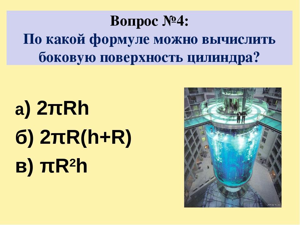 Вопрос №4: По какой формуле можно вычислить боковую поверхность цилиндра? а)...