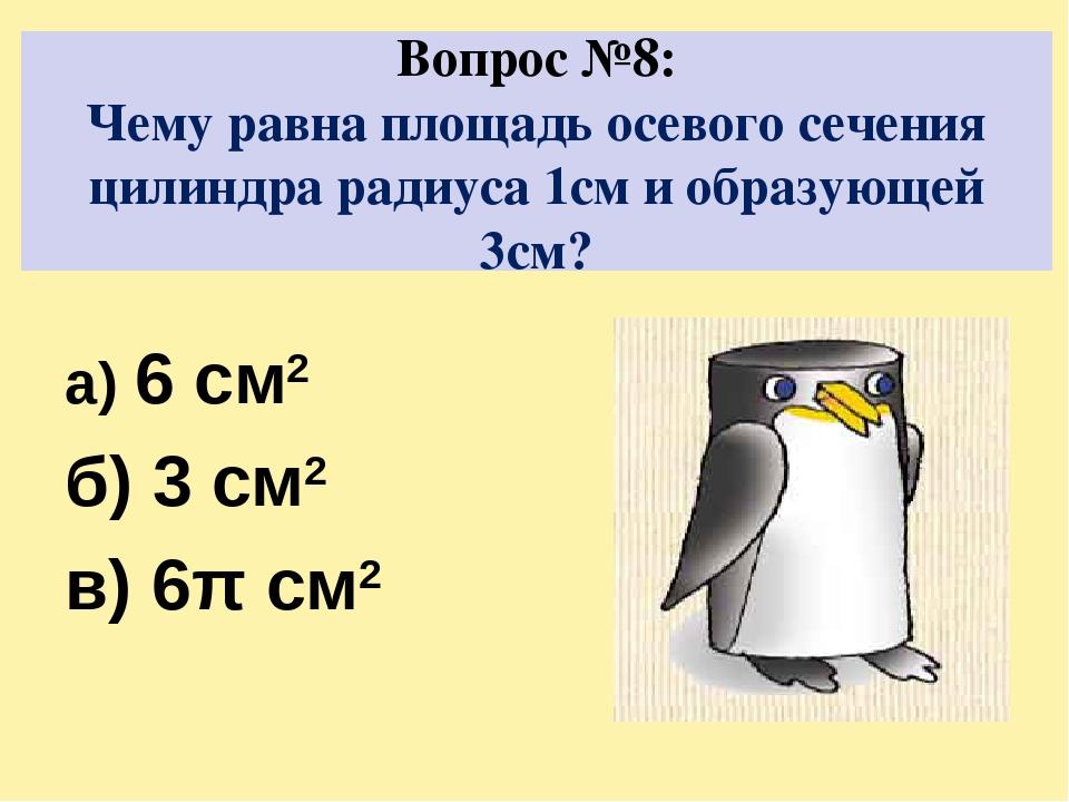Вопрос №8: Чему равна площадь осевого сечения цилиндра радиуса 1см и образующ...