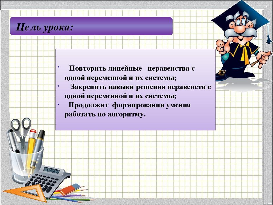 Цель урока: Повторить линейные неравенства с одной переменной и их системы; З...