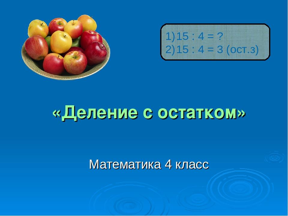 «Деление с остатком» Математика 4 класс 15 : 4 = ? 15 : 4 = 3 (ост.з)