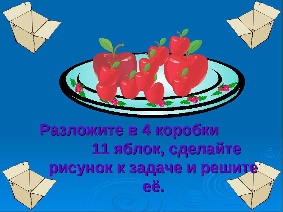 Разложите в 4 коробки 11 яблок, сделайте рисунок к задаче и решите её.