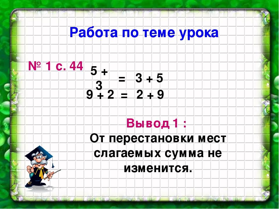 № 1 с. 44 9 + 2 3 + 5 5 + 3 = 2 + 9 = Вывод 1 : От перестановки мест слагаемы...