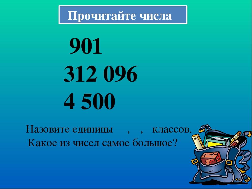 Прочитайте числа 901 312 096 4 500 Назовите единицы ΙΙΙ, ΙΙ, Ι классов. Какое...