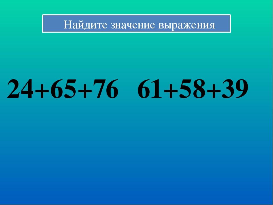 Найдите значение выражения 24+65+76 61+58+39
