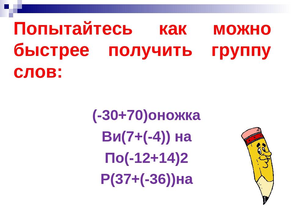 Попытайтесь как можно быстрее получить группу слов: (-30+70)оножка Ви(7+(-4))...