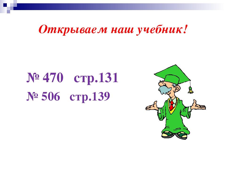 Открываем наш учебник! № 470 стр.131 № 506 стр.139