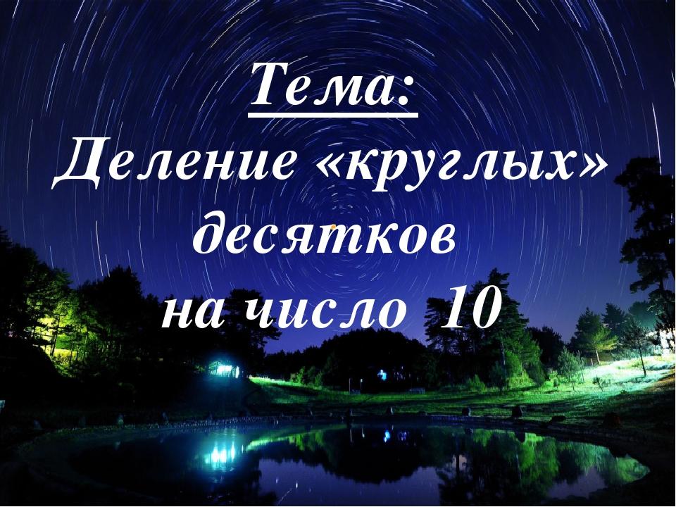 Тема: Деление «круглых» десятков на число 10