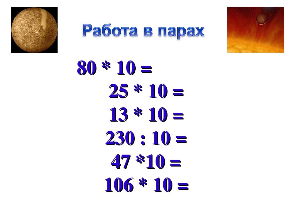 80 * 10 = 25 * 10 = 13 * 10 = 230 : 10 = 47 *10 = 106 * 10 =