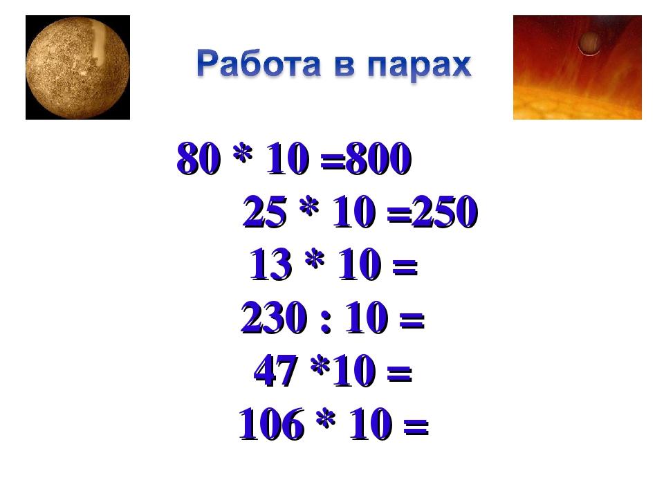 80 * 10 =800 25 * 10 =250 13 * 10 = 230 : 10 = 47 *10 = 106 * 10 =