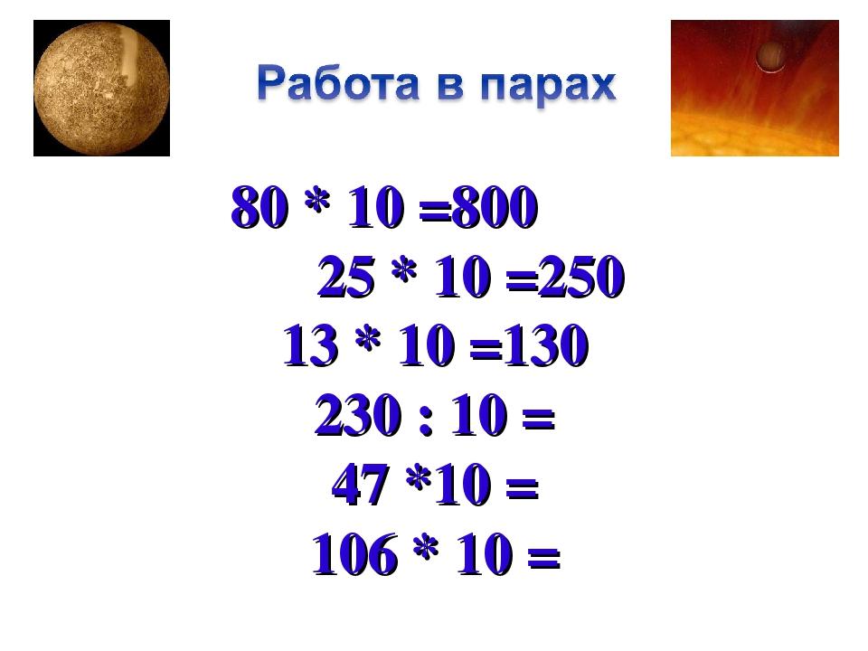 80 * 10 =800 25 * 10 =250 13 * 10 =130 230 : 10 = 47 *10 = 106 * 10 =