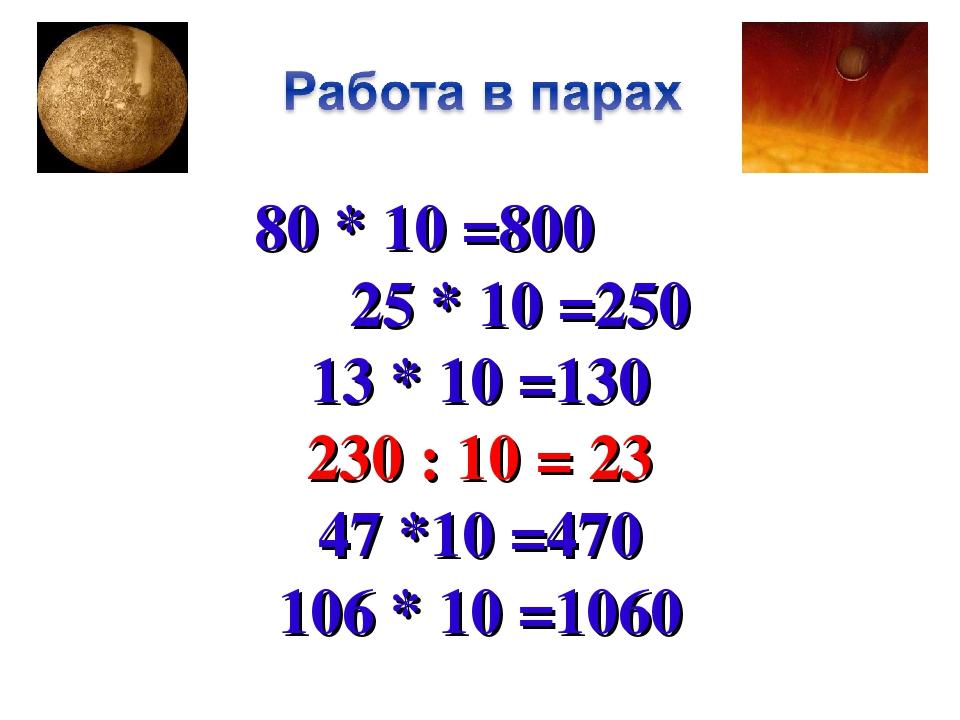 80 * 10 =800 25 * 10 =250 13 * 10 =130 230 : 10 = 23 47 *10 =470 106 * 10 =1060
