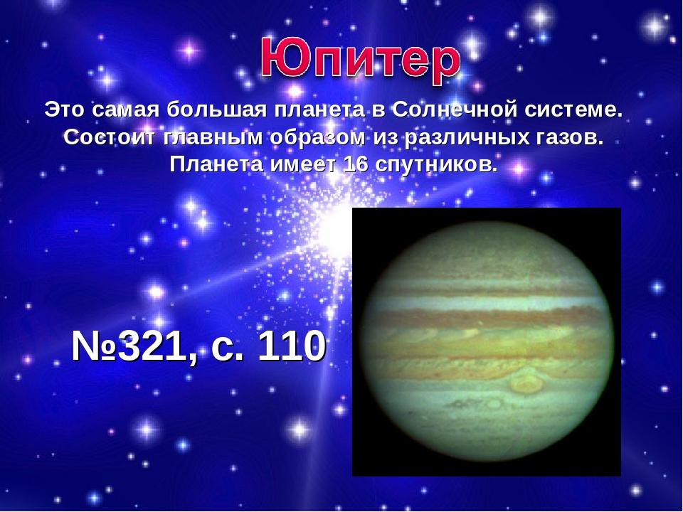 Это самая большая планета в Солнечной системе. Состоит главным образом из раз...