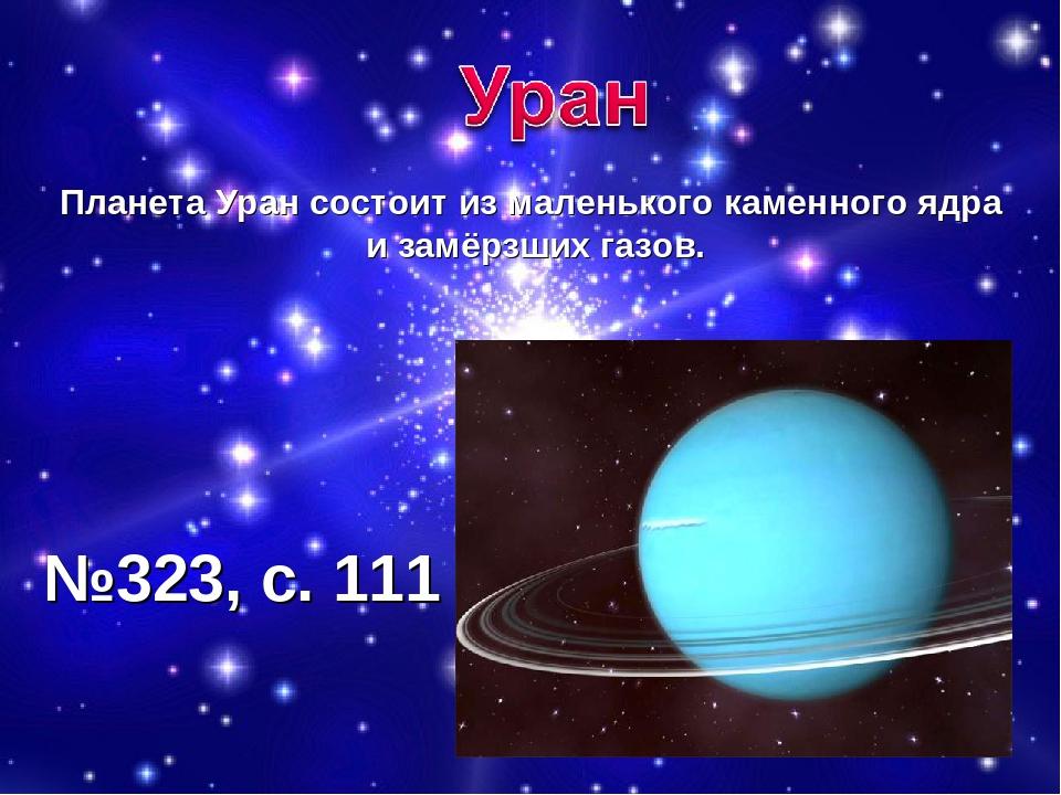 Планета Уран состоит из маленького каменного ядра и замёрзших газов. №323, с....