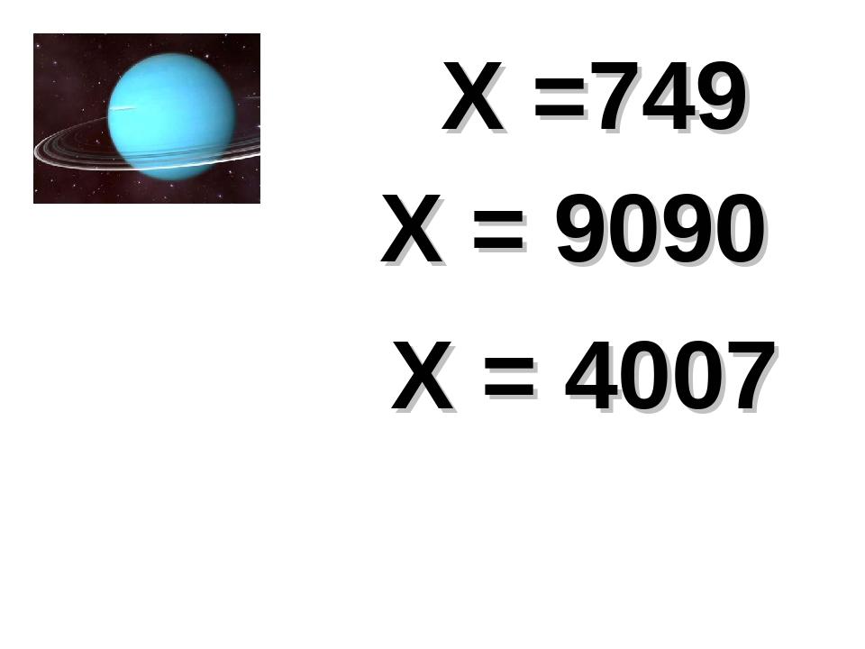 Х = 4007 Х =749 Х = 9090