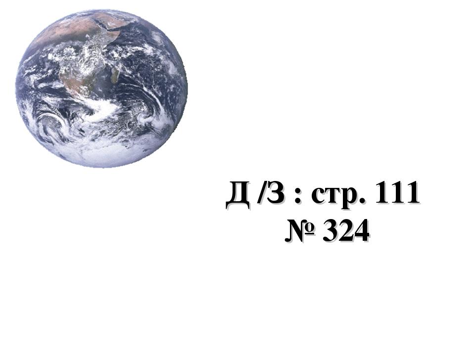 Д /З : стр. 111 № 324