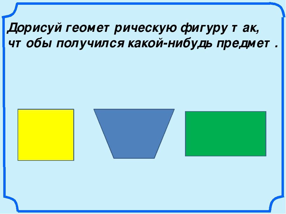 Дорисуй геометрическую фигуру так, чтобы получился какой-нибудь предмет.