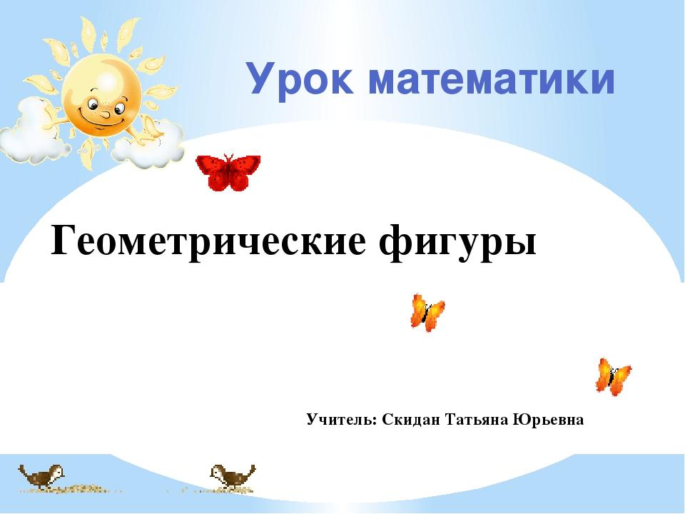 Урок математики Геометрические фигуры Учитель: Скидан Татьяна Юрьевна