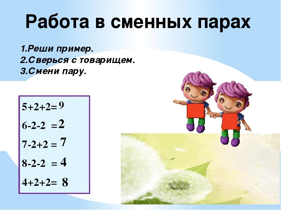 5+2+2= 6-2-2 = 7-2+2 = 8-2-2 = 4+2+2=  9 2 7 4 8 Работа в сменных парах 1.Ре...