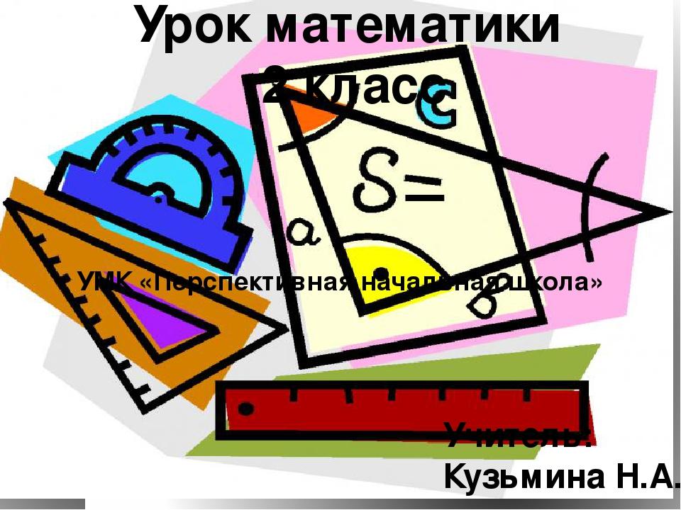 Урок математики 2 класс УМК «Перспективная начальная школа» Учитель: Кузьмина...