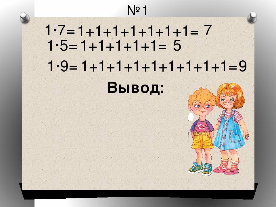 №1 1·7= 1+1+1+1+1+1+1= 7 1·5= 1+1+1+1+1= 5 1·9= 1+1+1+1+1+1+1+1+1= 9 Вывод: