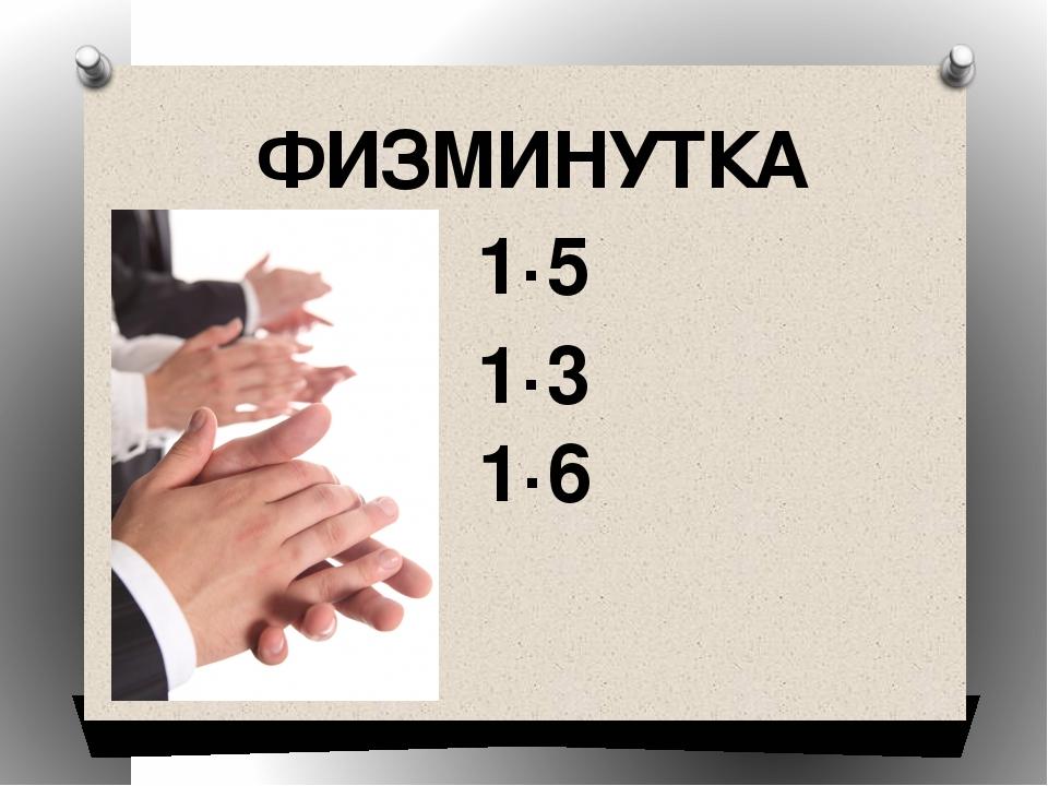 ФИЗМИНУТКА 1·5 1·3 1·6