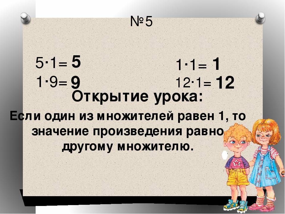 №5 Открытие урока: 5·1= 1·9= 1·1= 12·1= 5 9 1 12 Если один из множителей раве...