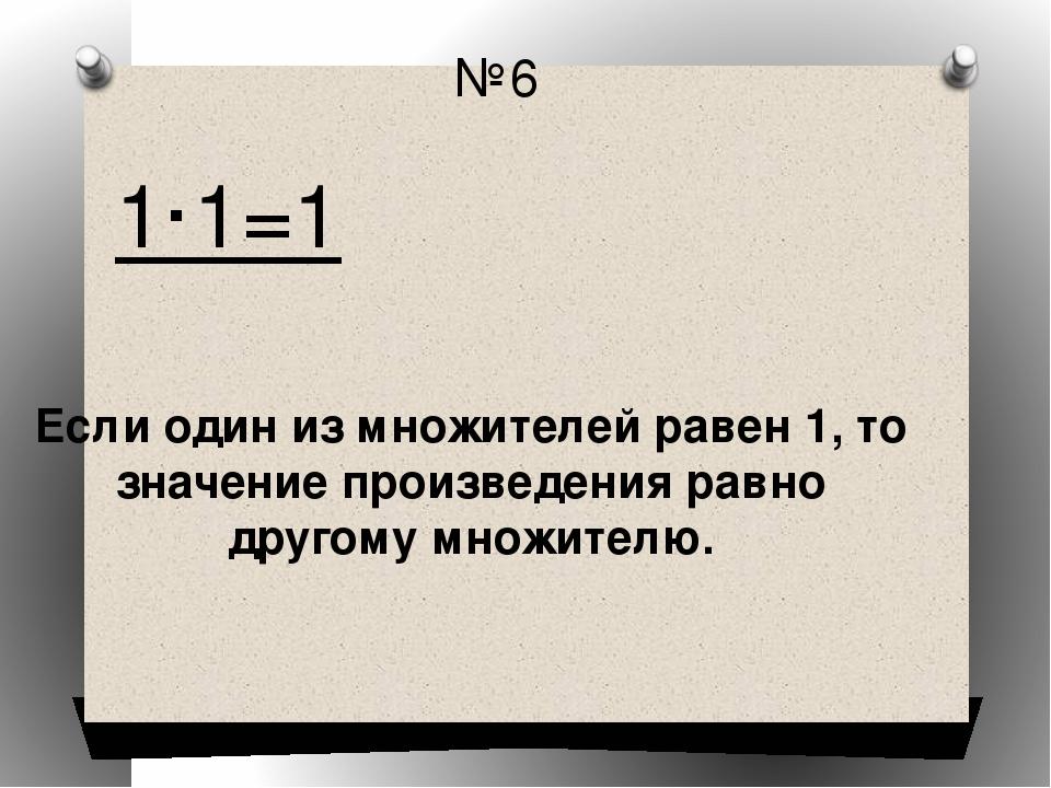 №6 1·1=1 Если один из множителей равен 1, то значение произведения равно друг...