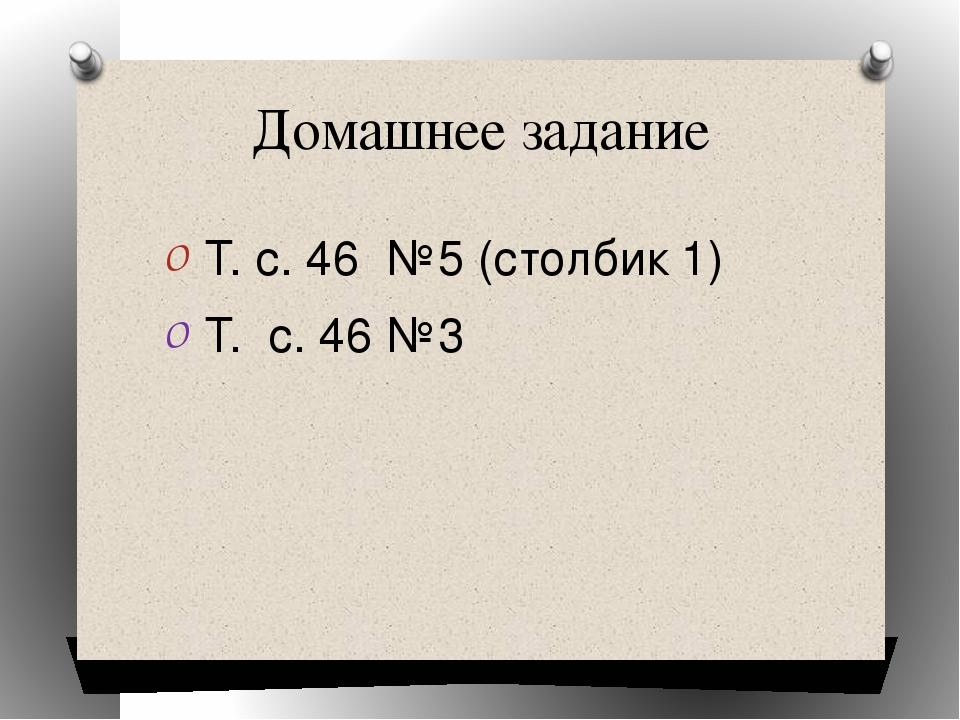Домашнее задание Т. с. 46 №5 (столбик 1) Т. с. 46 №3