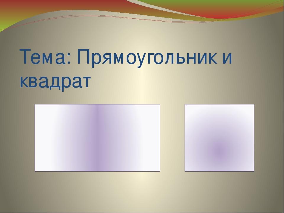 Тема: Прямоугольник и квадрат