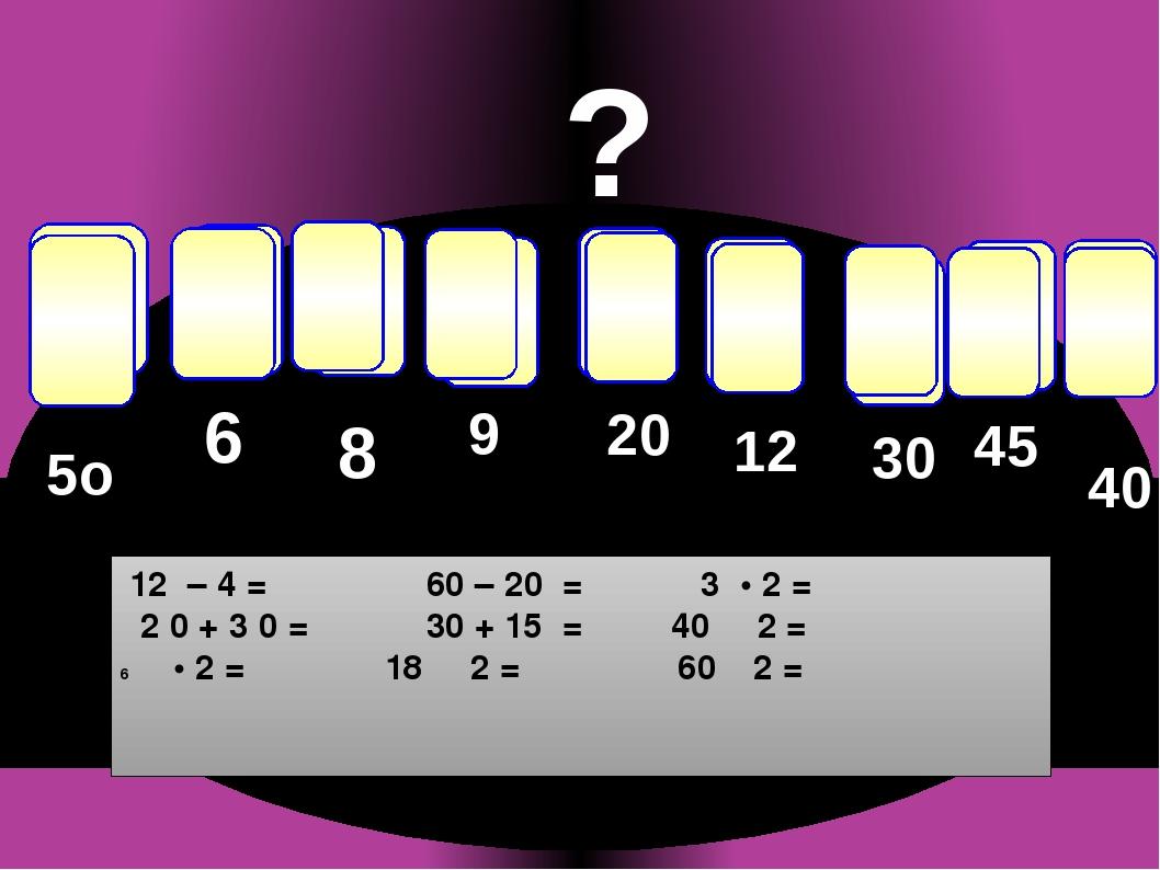 р е ч т е с п и д ? 8 5о 9 20 12 30 45 40 6 12 – 4 = 60 – 20 = 3 • 2 = 2 0 +...