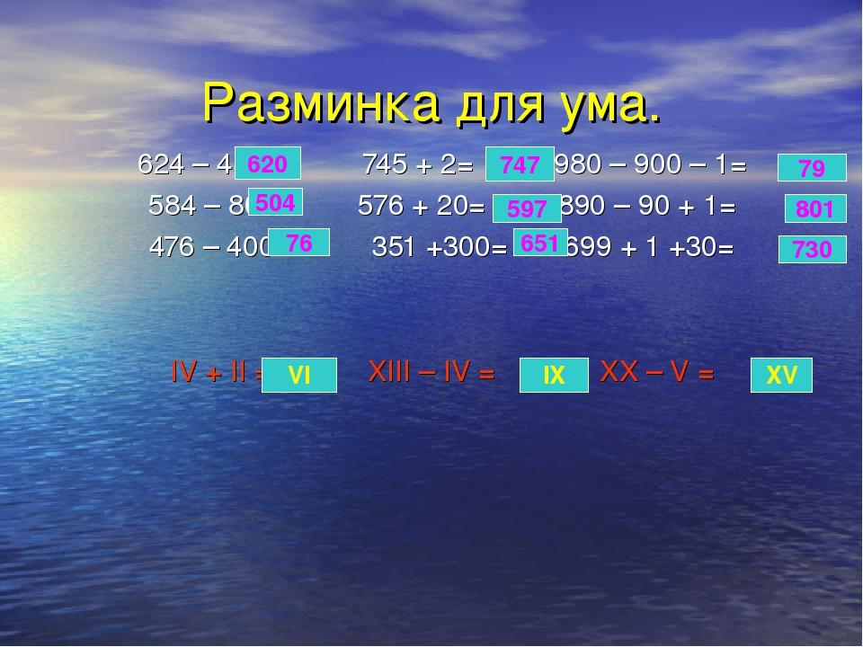Разминка для ума. 624 – 4= 745 + 2= 980 – 900 – 1= 584 – 80= 576 + 20= 890 –...