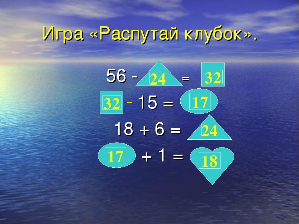 Игра «Распутай клубок». 56 - = 15 = 18 + 6 = + 1 = 24 24 32 32 17 17 18