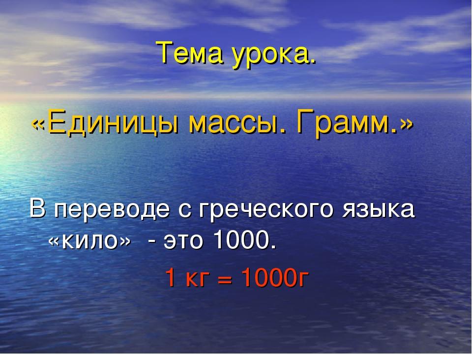 Тема урока. «Единицы массы. Грамм.» В переводе с греческого языка «кило» - эт...