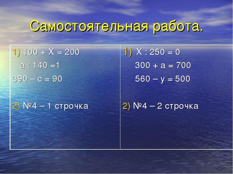 Самостоятельная работа. 1) 100 + Х = 200 а : 140 =1 390 – с = 90 2) №4 – 1 ст...