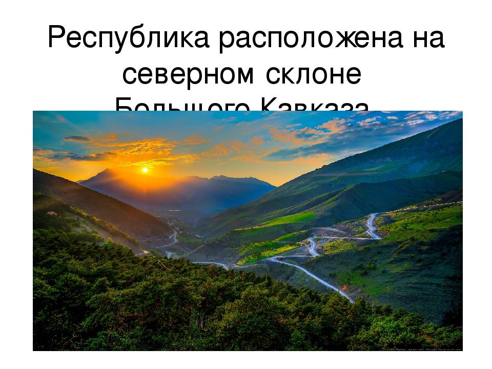 Республика расположена на северном склонеБольшого Кавказа. Общая территория...