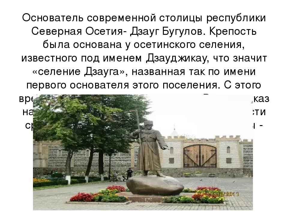 Основатель современной столицы республики Северная Осетия- Дзауг Бугулов. Кре...