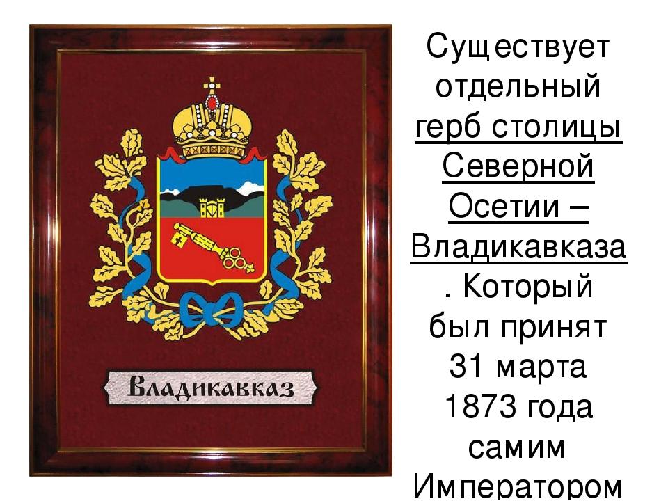 Существует отдельный герб столицы Северной Осетии –Владикавказа. Который был...