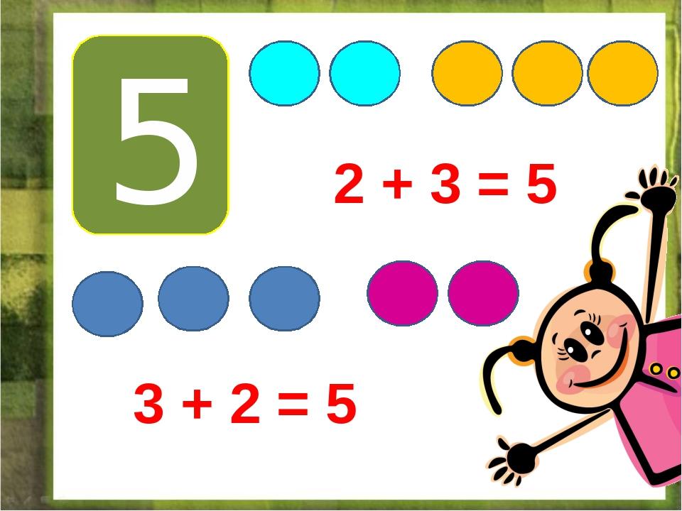 5 2 + 3 = 5 3 + 2 = 5