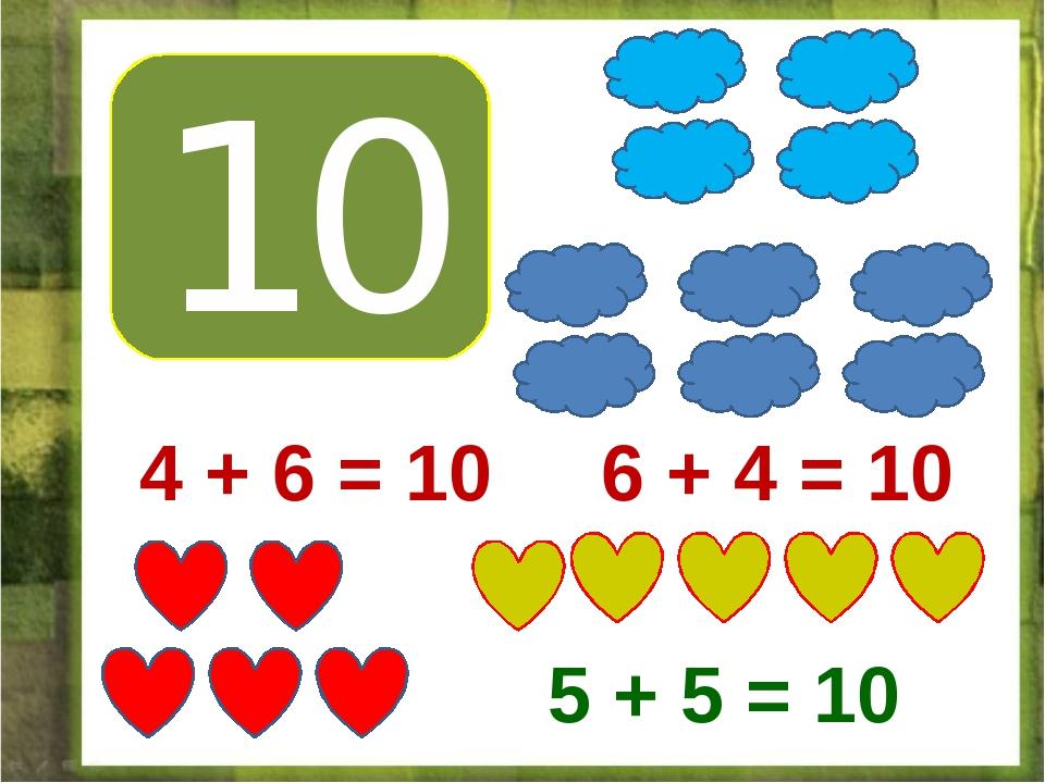 10 4 + 6 = 10 6 + 4 = 10 5 + 5 = 10