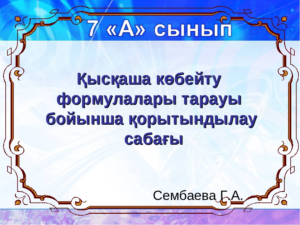 Қысқаша көбейту формулалары тарауы бойынша қорытындылау сабағы Сембаева Г.А.