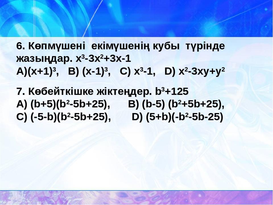 6. Көпмүшені екімүшенің кубы түрінде жазыңдар. x3-3x2+3x-1 (x+1)3, B) (x-1)3,...
