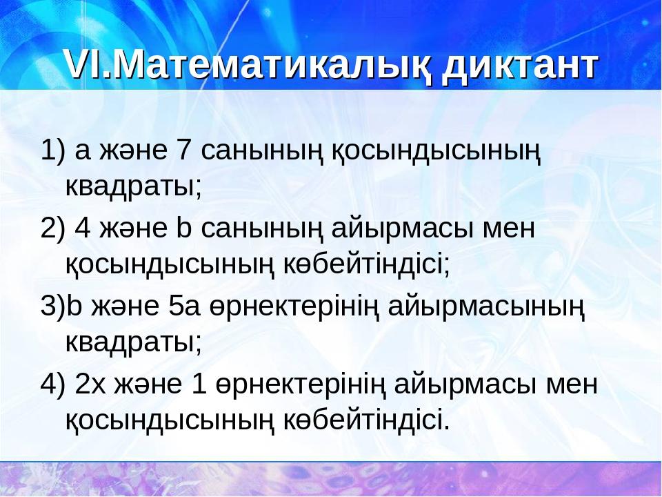 VI.Математикалық диктант 1) а және 7 санының қосындысының квадраты; 2) 4 және...
