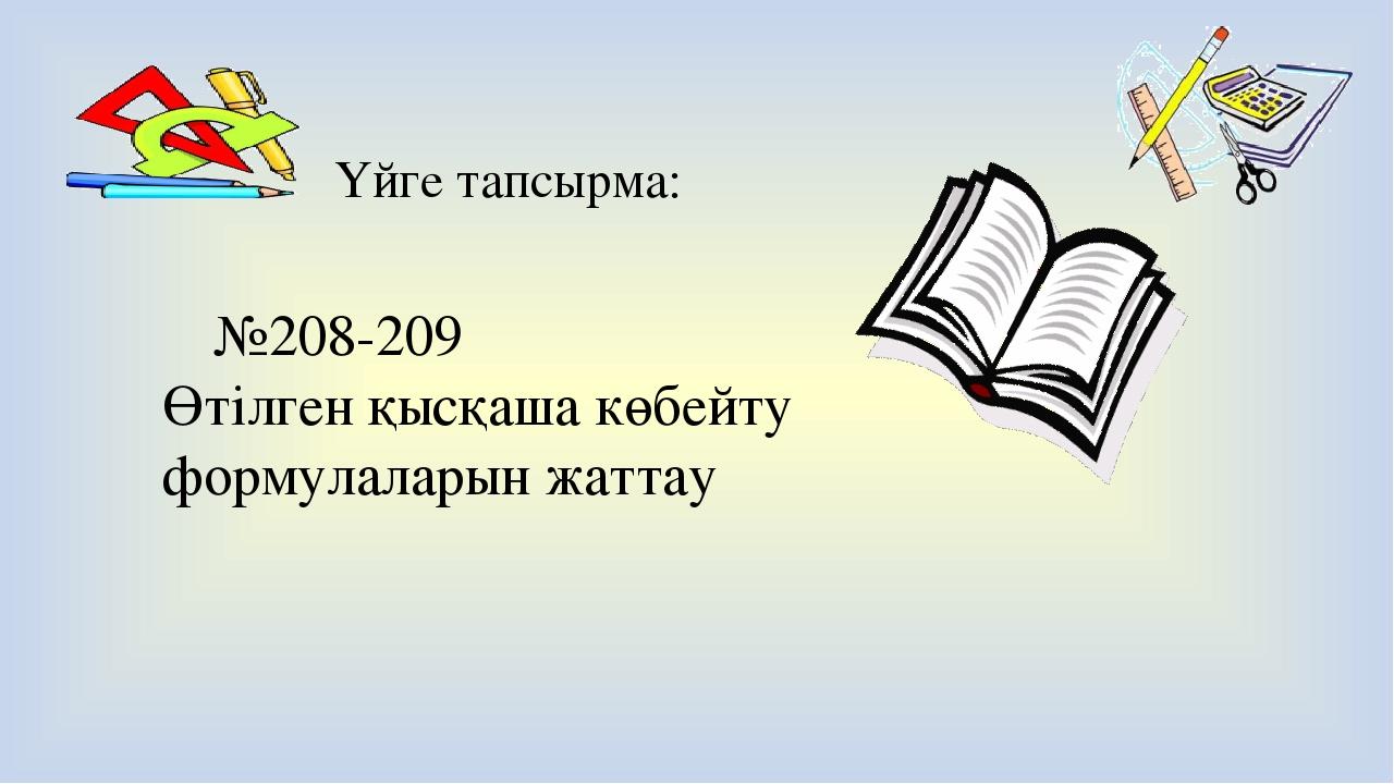 Үйге тапсырма: №208-209 Өтілген қысқаша көбейту формулаларын жаттау