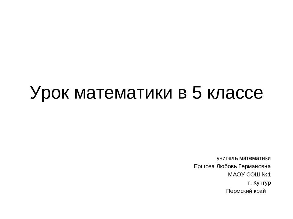 Урок математики в 5 классе учитель математики Ершова Любовь Германовна МАОУ С...